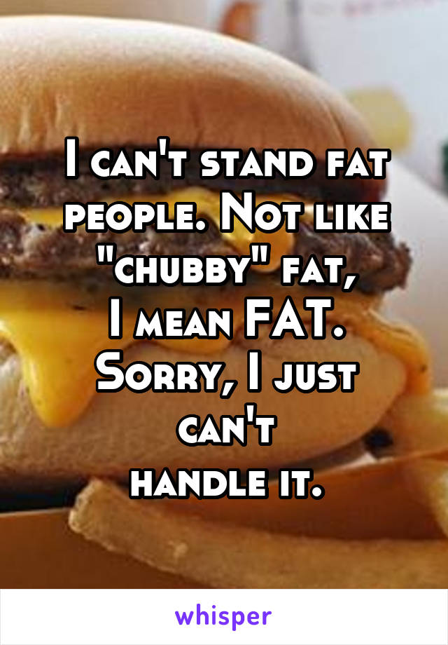 """I can't stand fat people. Not like """"chubby"""" fat, I mean FAT. Sorry, I just can't handle it."""