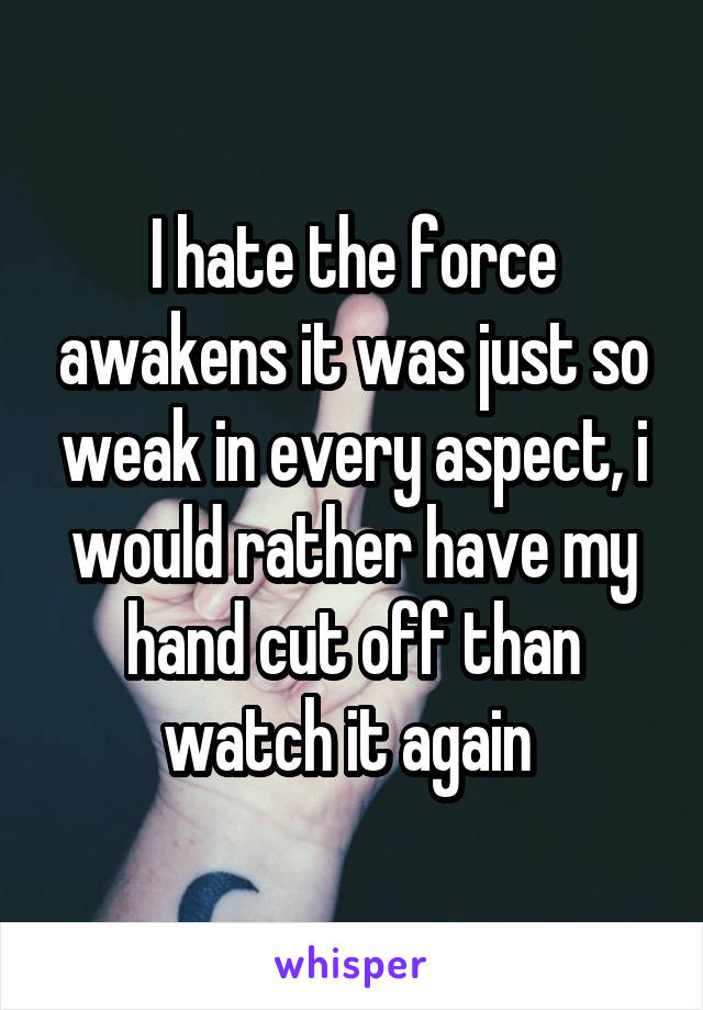 I hate the force awakens it was just so weak in every aspect, i would rather have my hand cut off than watch it again