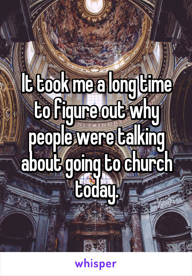 It took me a long time to figure out why people were talking about going to church today.
