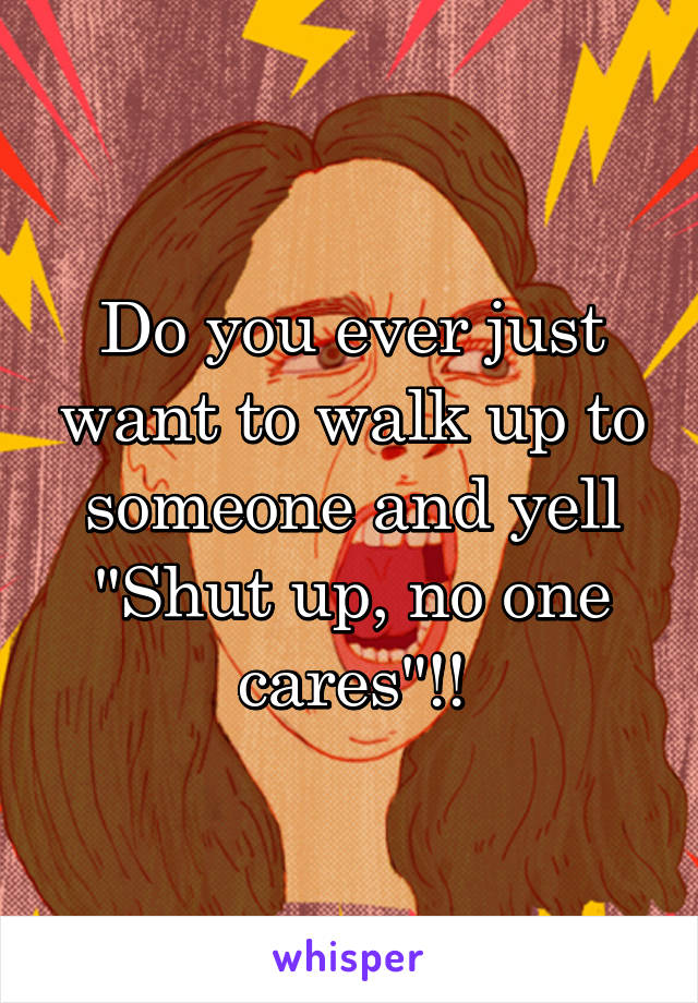 "Do you ever just want to walk up to someone and yell ""Shut up, no one cares""!!"