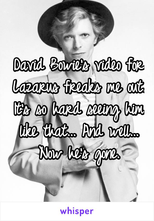 David Bowie's video for Lazarus freaks me out. It's so hard seeing him like that... And well... Now he's gone.