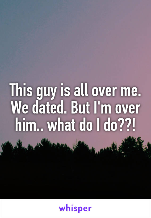 This guy is all over me. We dated. But I'm over him.. what do I do??!