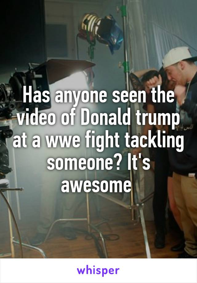 Has anyone seen the video of Donald trump at a wwe fight tackling someone? It's awesome