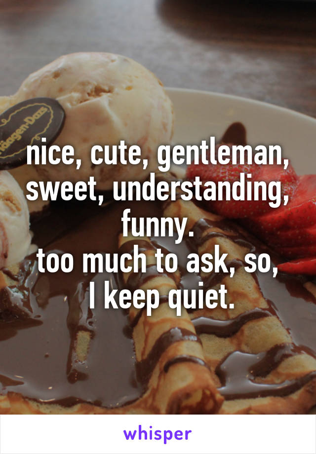 nice, cute, gentleman, sweet, understanding, funny. too much to ask, so,  I keep quiet.