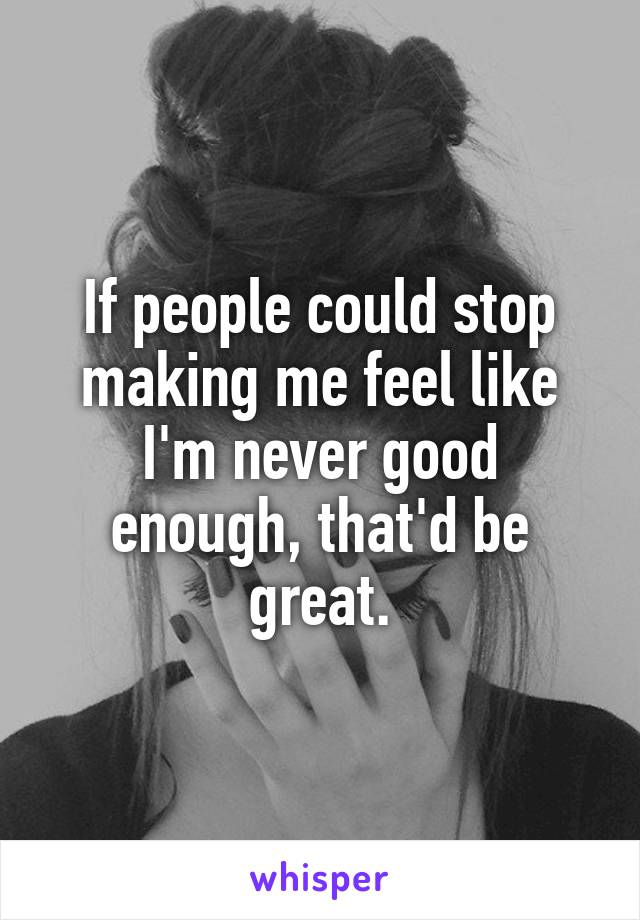 If people could stop making me feel like I'm never good enough, that'd be great.