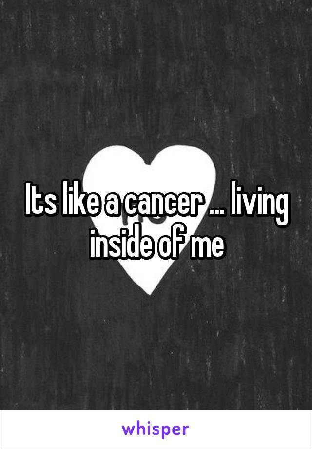 Its like a cancer ... living inside of me