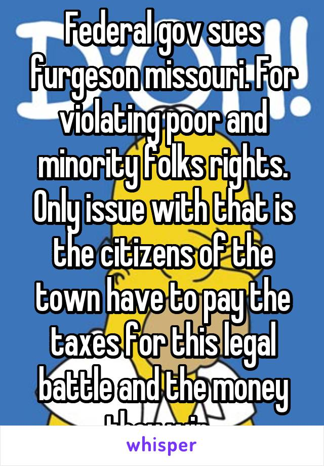 Federal gov sues furgeson missouri. For violating poor and minority folks rights. Only issue with that is the citizens of the town have to pay the taxes for this legal battle and the money they win.
