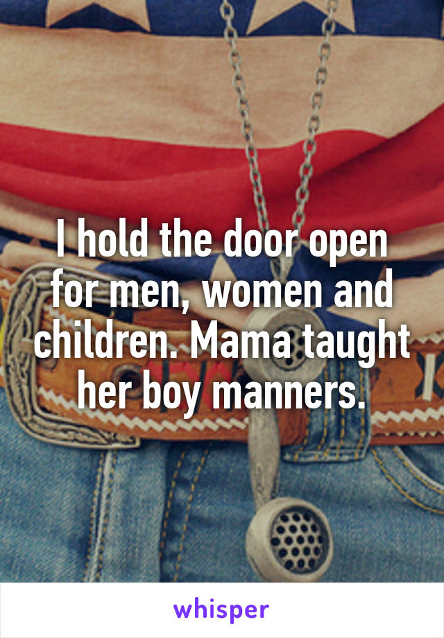 I hold the door open for men, women and children. Mama taught her boy manners.