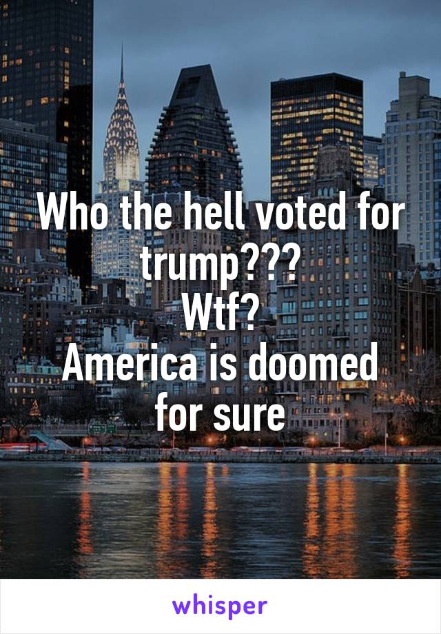 Who the hell voted for trump??? Wtf? America is doomed for sure