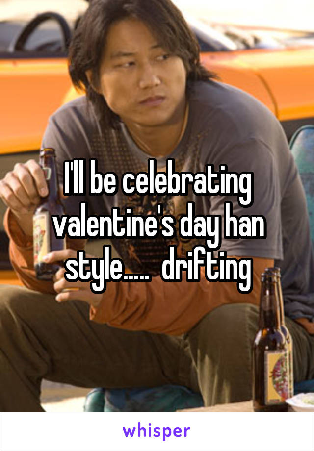 I'll be celebrating valentine's day han style.....  drifting