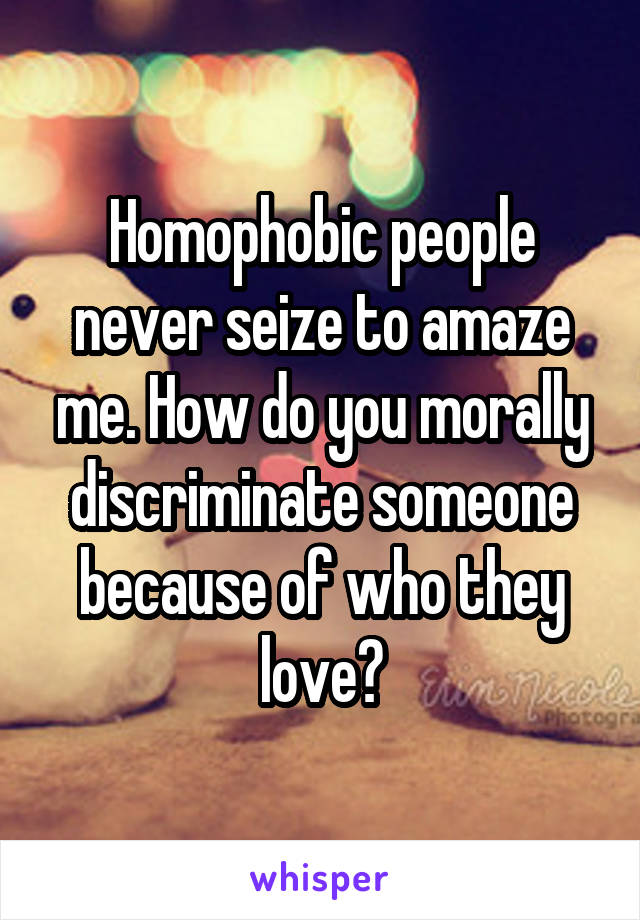 Homophobic people never seize to amaze me. How do you morally discriminate someone because of who they love?