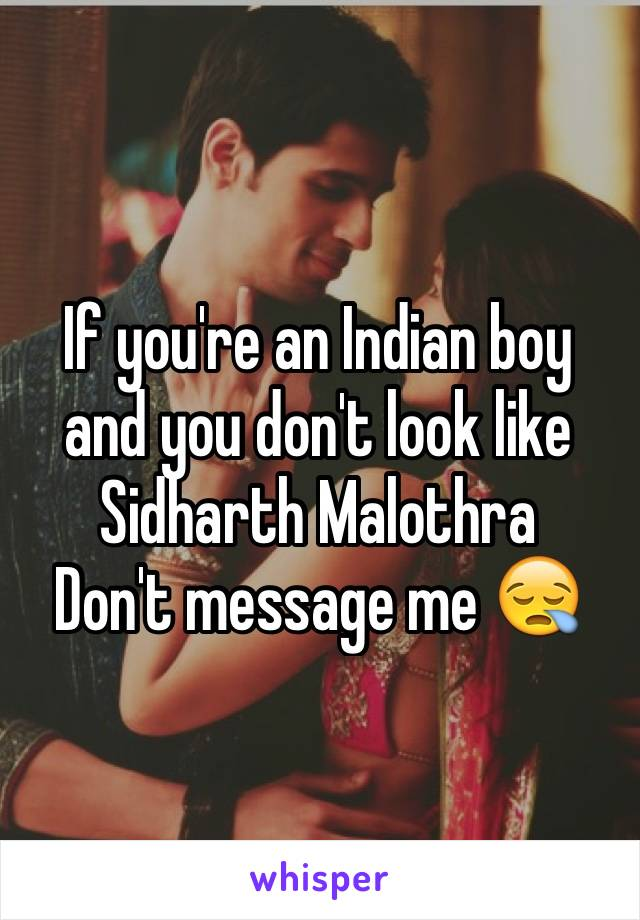 If you're an Indian boy and you don't look like Sidharth Malothra  Don't message me 😪