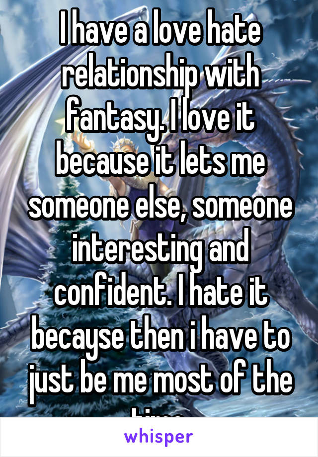 I have a love hate relationship with fantasy. I love it because it lets me someone else, someone interesting and confident. I hate it becayse then i have to just be me most of the time.