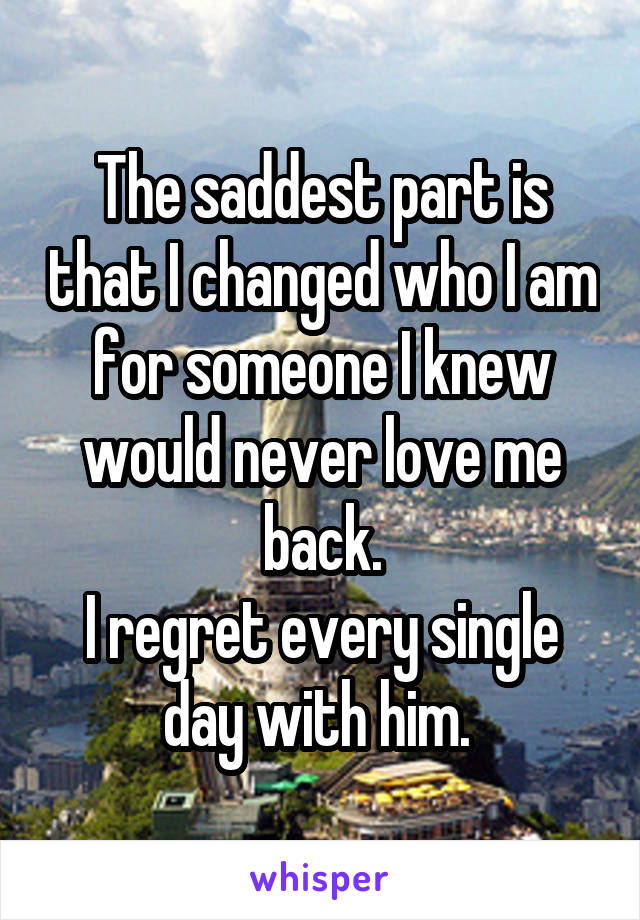 The saddest part is that I changed who I am for someone I knew would never love me back. I regret every single day with him.