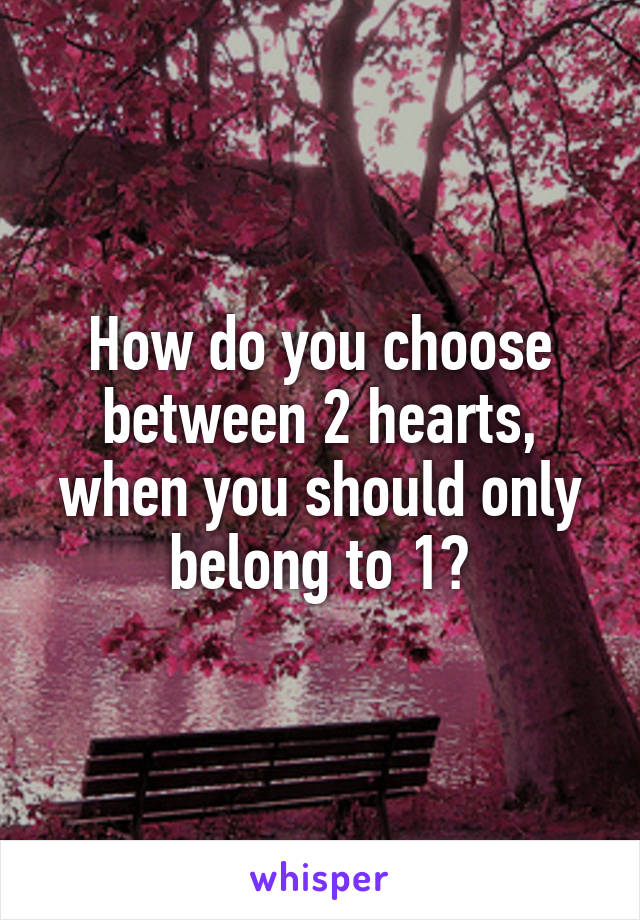 How do you choose between 2 hearts, when you should only belong to 1?