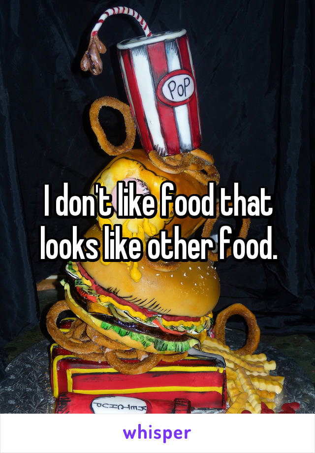 I don't like food that looks like other food.