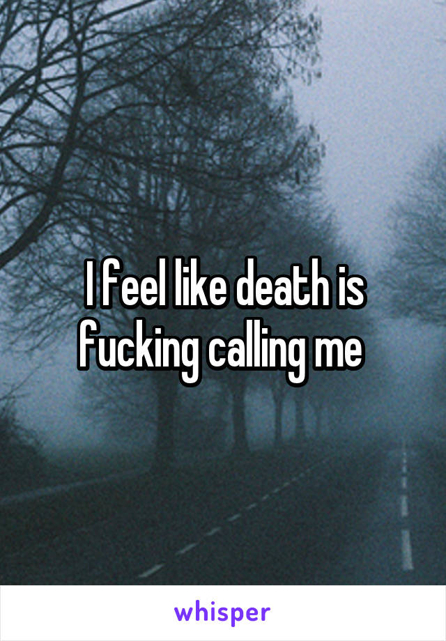 I feel like death is fucking calling me
