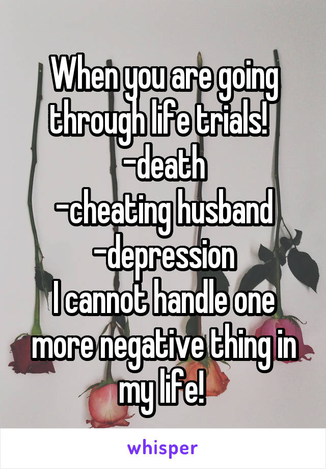 When you are going through life trials!   -death -cheating husband -depression I cannot handle one more negative thing in my life!