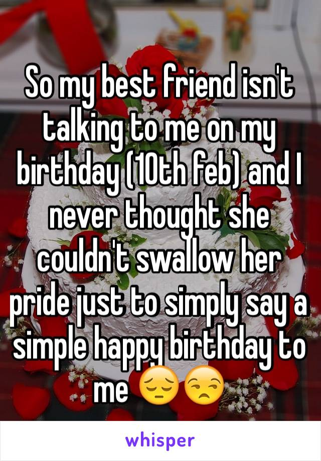 So my best friend isn't talking to me on my birthday (10th feb) and I never thought she couldn't swallow her pride just to simply say a simple happy birthday to me 😔😒