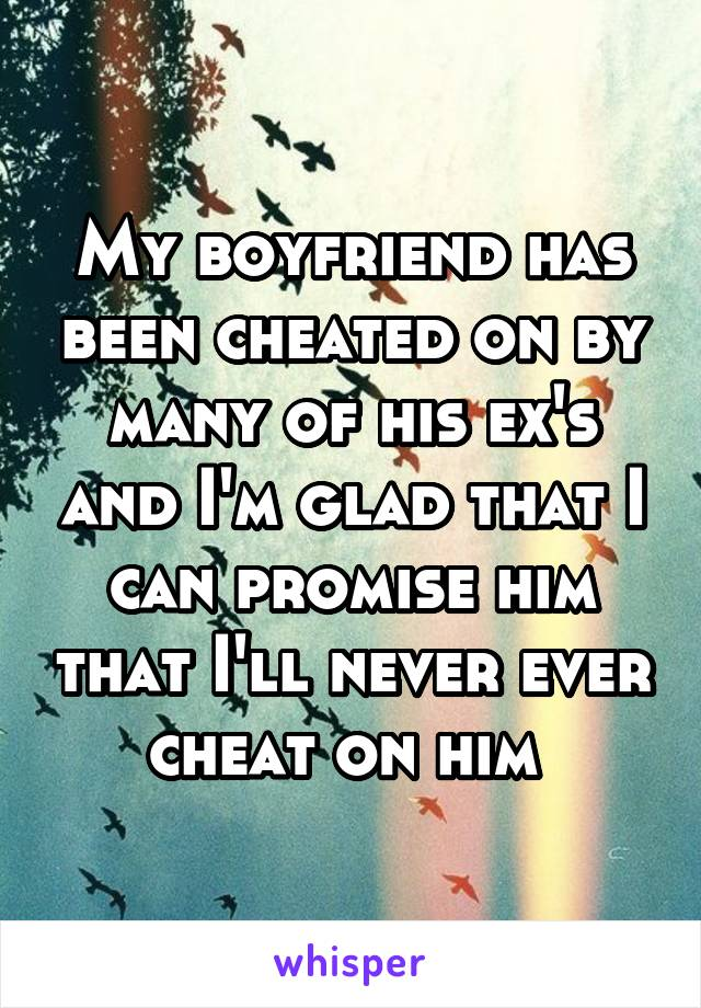 My boyfriend has been cheated on by many of his ex's and I'm glad that I can promise him that I'll never ever cheat on him