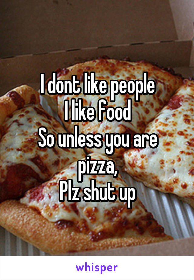 I dont like people I like food So unless you are pizza, Plz shut up