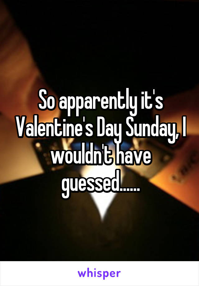 So apparently it's Valentine's Day Sunday, I wouldn't have guessed......