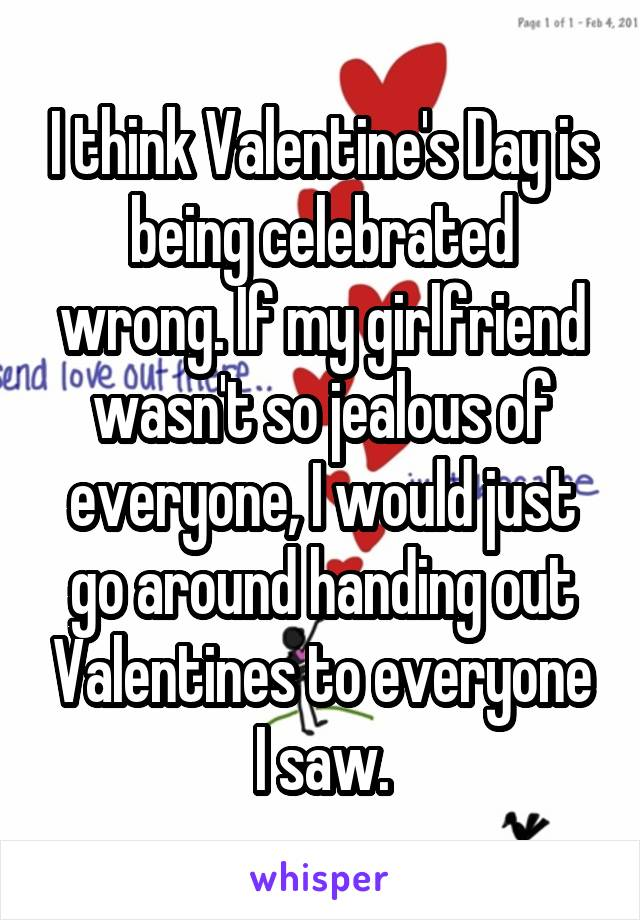 I think Valentine's Day is being celebrated wrong. If my girlfriend wasn't so jealous of everyone, I would just go around handing out Valentines to everyone I saw.