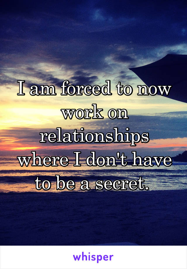 I am forced to now work on relationships where I don't have to be a secret.