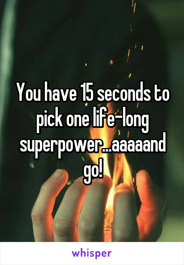You have 15 seconds to pick one life-long superpower...aaaaand go!
