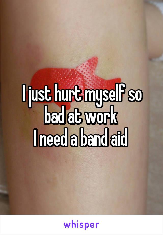 I just hurt myself so bad at work  I need a band aid