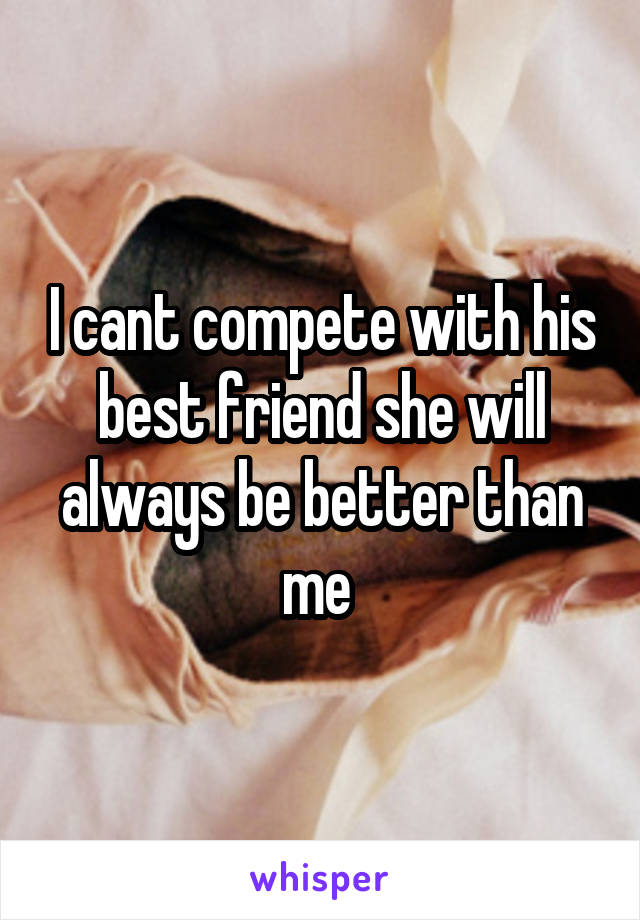 I cant compete with his best friend she will always be better than me