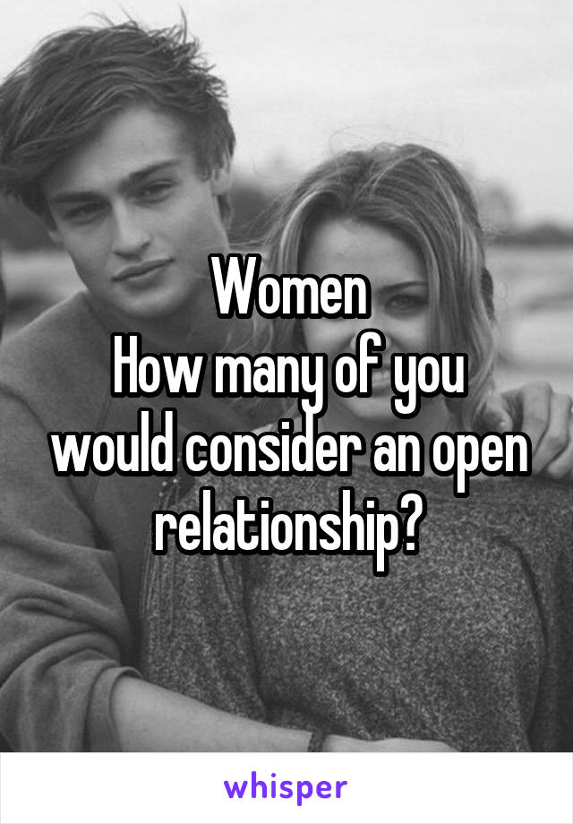 Women How many of you would consider an open relationship?