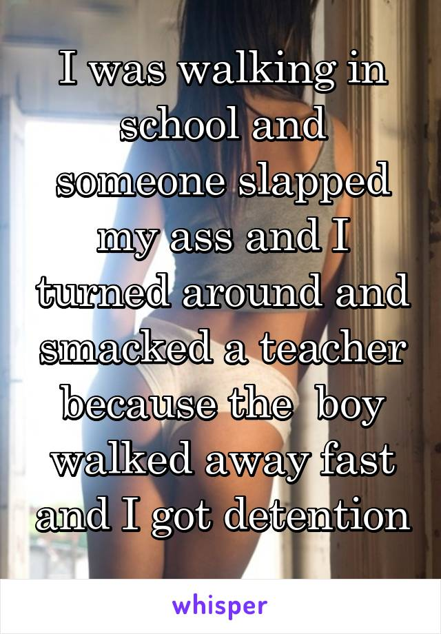 I was walking in school and someone slapped my ass and I turned around and smacked a teacher because the  boy walked away fast and I got detention