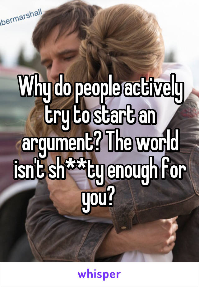 Why do people actively try to start an argument? The world isn't sh**ty enough for you?