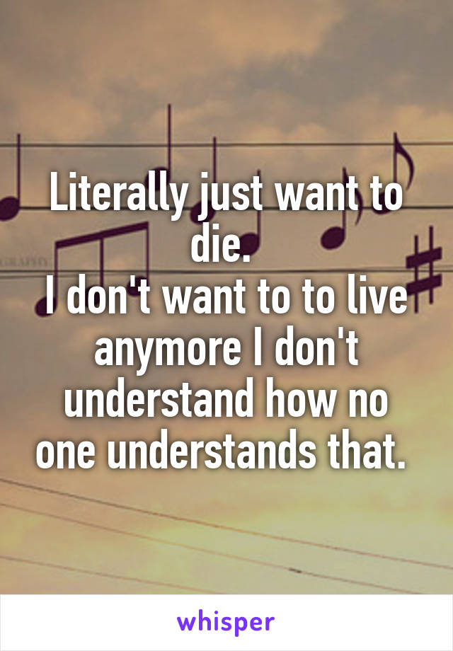 Literally just want to die.  I don't want to to live anymore I don't understand how no one understands that.