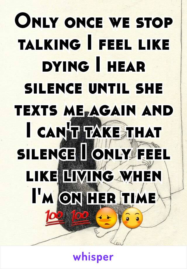 Only once we stop talking I feel like dying I hear silence until she texts me again and I can't take that silence I only feel like living when I'm on her time 💯💯😳😶