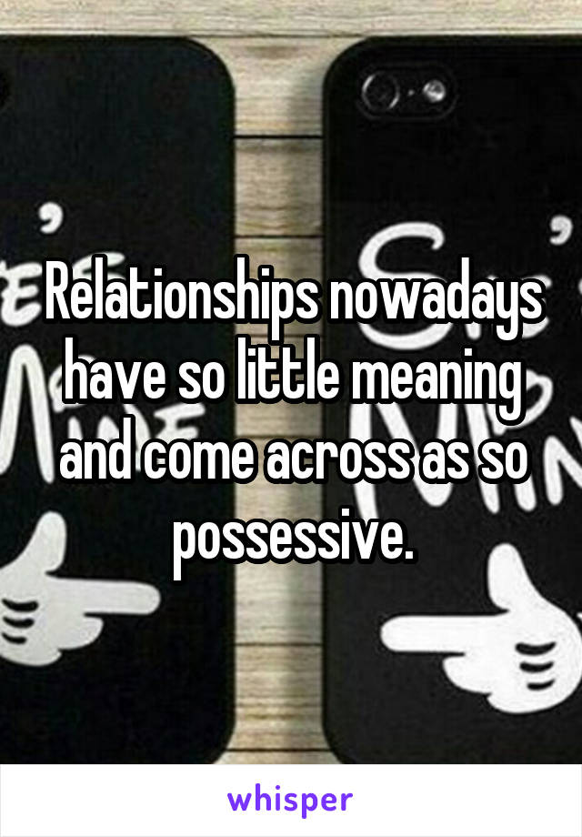 Relationships nowadays have so little meaning and come across as so possessive.