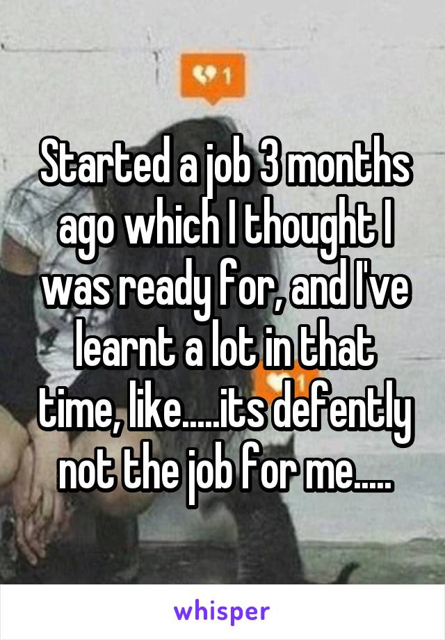 Started a job 3 months ago which I thought I was ready for, and I've learnt a lot in that time, like.....its defently not the job for me.....