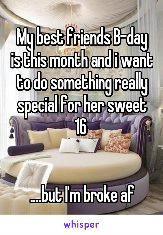 My best friends B-day is this month and i want to do something really special for her sweet 16    ....but I'm broke af