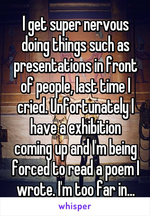 I get super nervous doing things such as presentations in front of people, last time I cried. Unfortunately I have a exhibition coming up and I'm being forced to read a poem I wrote. I'm too far in...