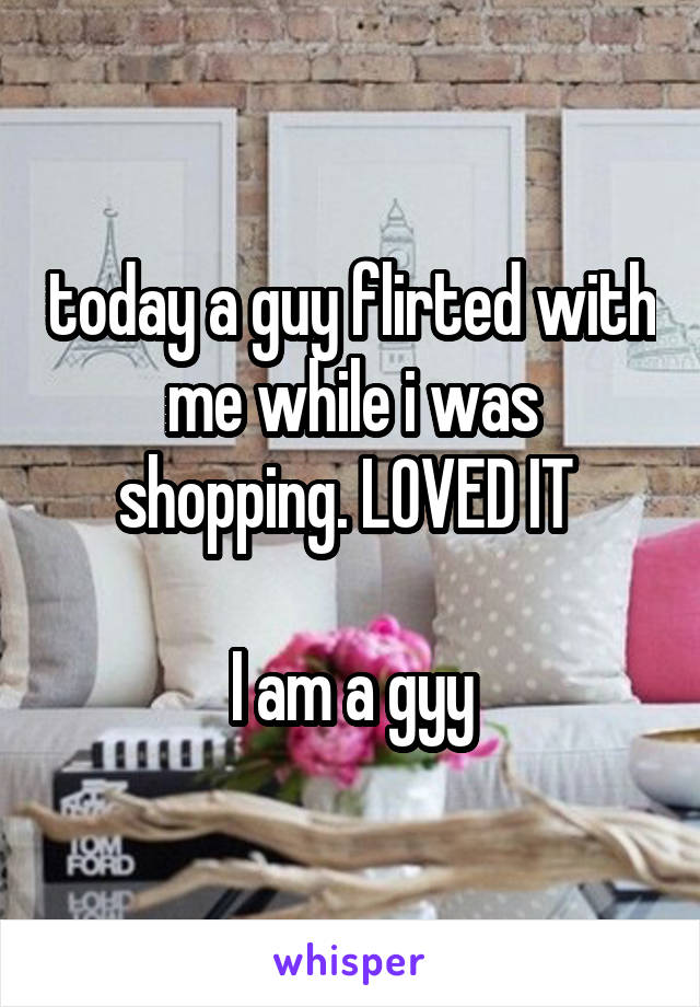 today a guy flirted with me while i was shopping. LOVED IT   I am a gyy