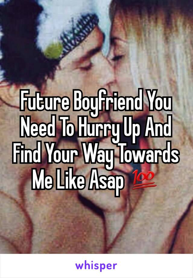 Future Boyfriend You Need To Hurry Up And Find Your Way Towards Me Like Asap 💯
