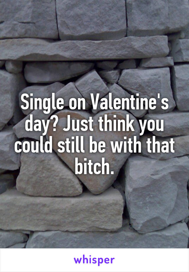 Single on Valentine's day? Just think you could still be with that bitch.