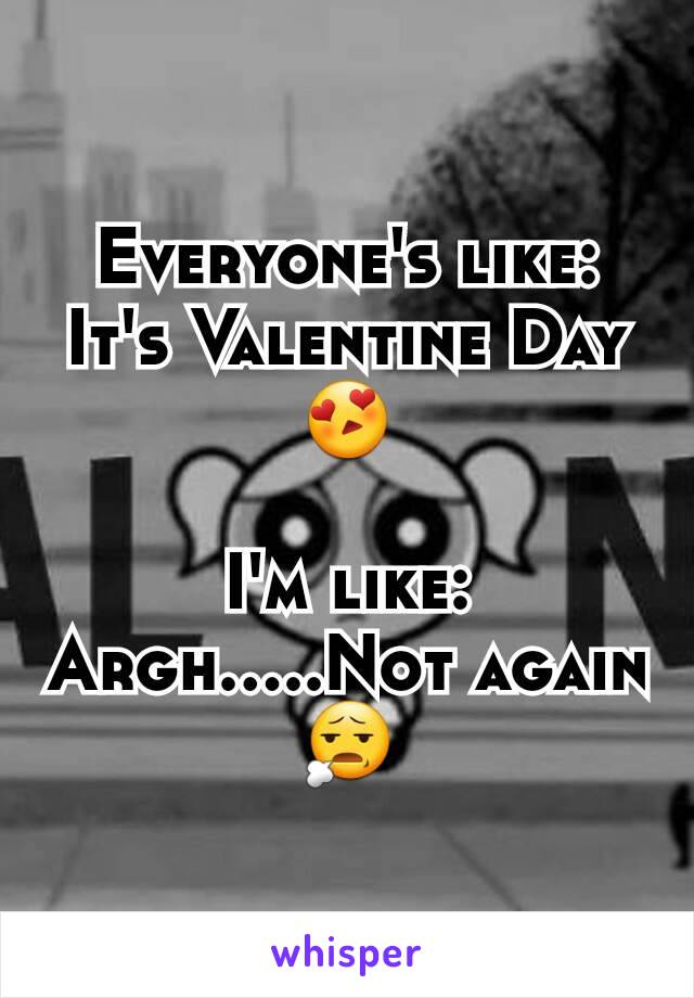 Everyone's like: It's Valentine Day 😍  I'm like: Argh.....Not again 😧