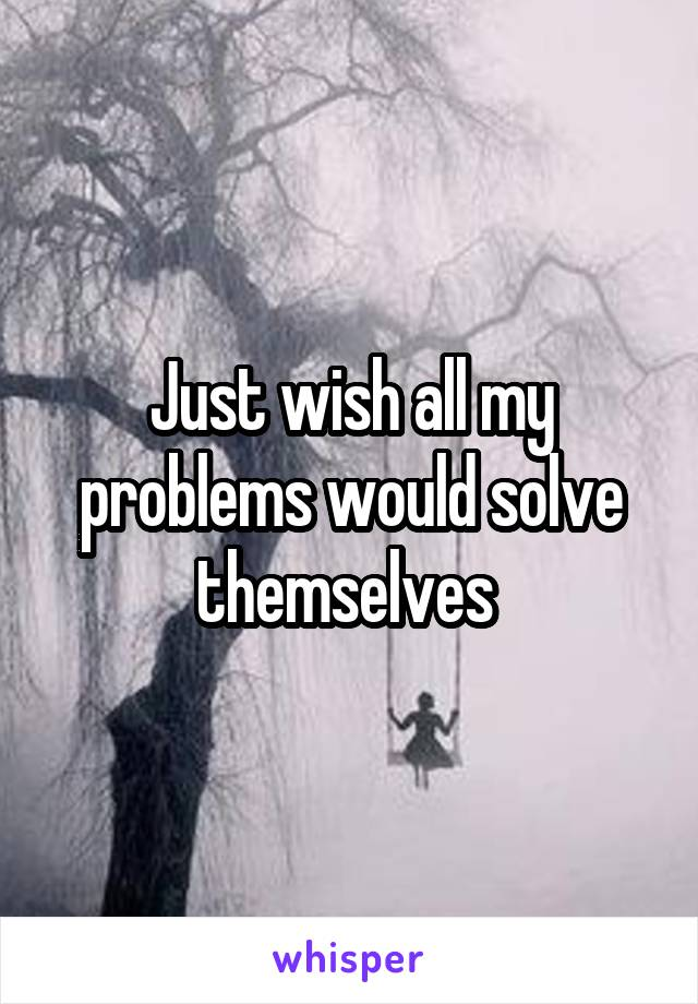 Just wish all my problems would solve themselves