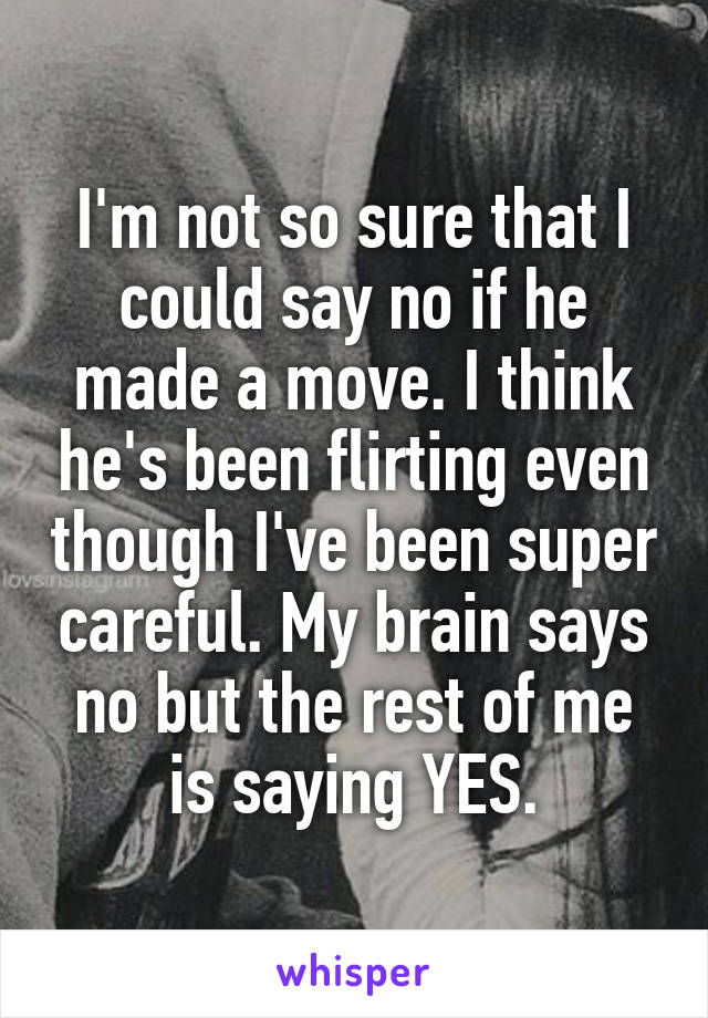 I'm not so sure that I could say no if he made a move. I think he's been flirting even though I've been super careful. My brain says no but the rest of me is saying YES.