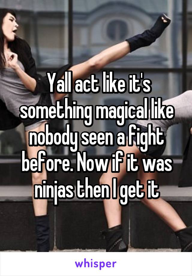 Yall act like it's something magical like nobody seen a fight before. Now if it was ninjas then I get it