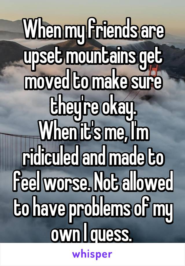 When my friends are upset mountains get moved to make sure they're okay. When it's me, I'm ridiculed and made to feel worse. Not allowed to have problems of my own I guess.