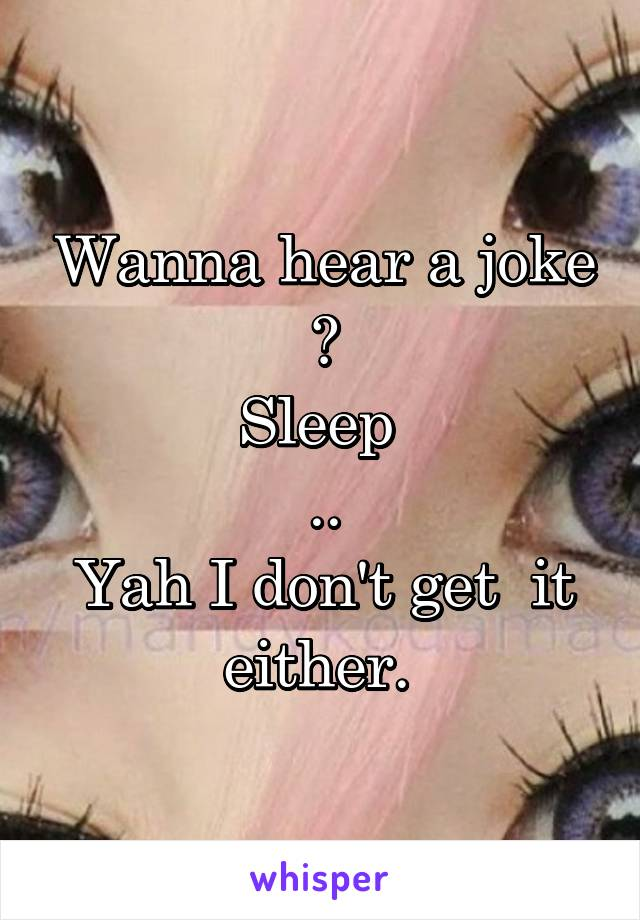 Wanna hear a joke ? Sleep  .. Yah I don't get  it either.
