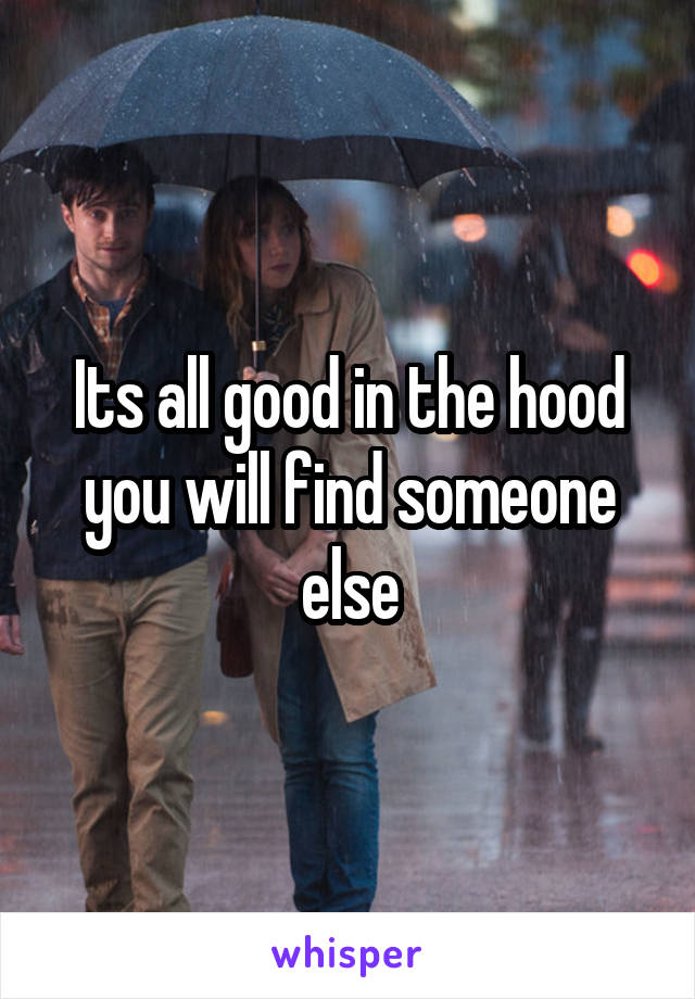 Its all good in the hood you will find someone else
